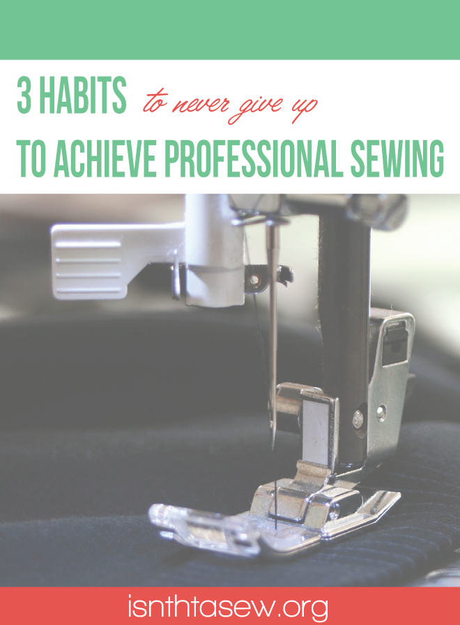 3 habits to never give up to achieve professional sewing | isntthatsew.org