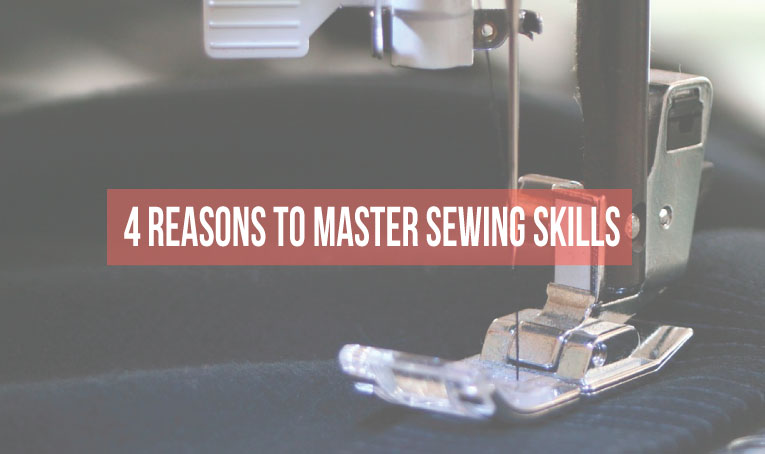 4 reasons why you need to master your sewing skills